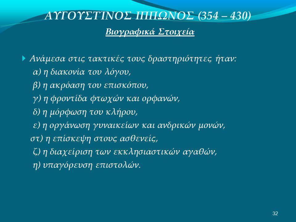 ΑΥΓΟΥΣΤΊΝΟΣ ΙΠΠΩΝΟΣ (354 – 430) Βιογραφικά Στοιχεία  Ανάμεσα στις τακτικές τους δραστηριότητες ήταν: α) η διακονία του λόγου, β) η ακρόαση του επισκόπου, γ) η φροντίδα φτωχών και ορφανών, δ) η μόρφωση του κλήρου, ε) η οργάνωση γυναικείων και ανδρικών μονών, στ) η επίσκεψη στους ασθενείς, ζ) η διαχείριση των εκκλησιαστικών αγαθών, η) υπαγόρευση επιστολών.