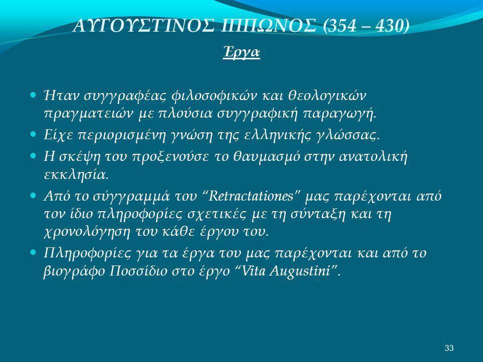 ΑΥΓΟΥΣΤΊΝΟΣ ΙΠΠΩΝΟΣ (354 – 430) Έργα  Ήταν συγγραφέας φιλοσοφικών και θεολογικών πραγματειών με πλούσια συγγραφική παραγωγή.