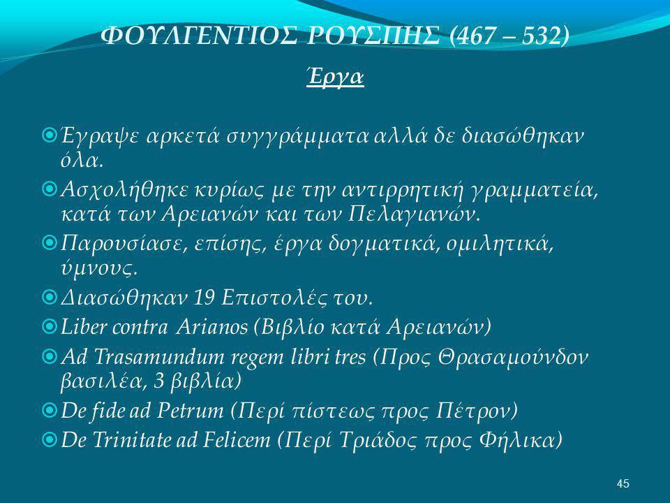 ΦΟΥΛΓΕΝΤΙΟΣ ΡΟΥΣΠΗΣ (467 – 532) Έργα  Έγραψε αρκετά συγγράμματα αλλά δε διασώθηκαν όλα.