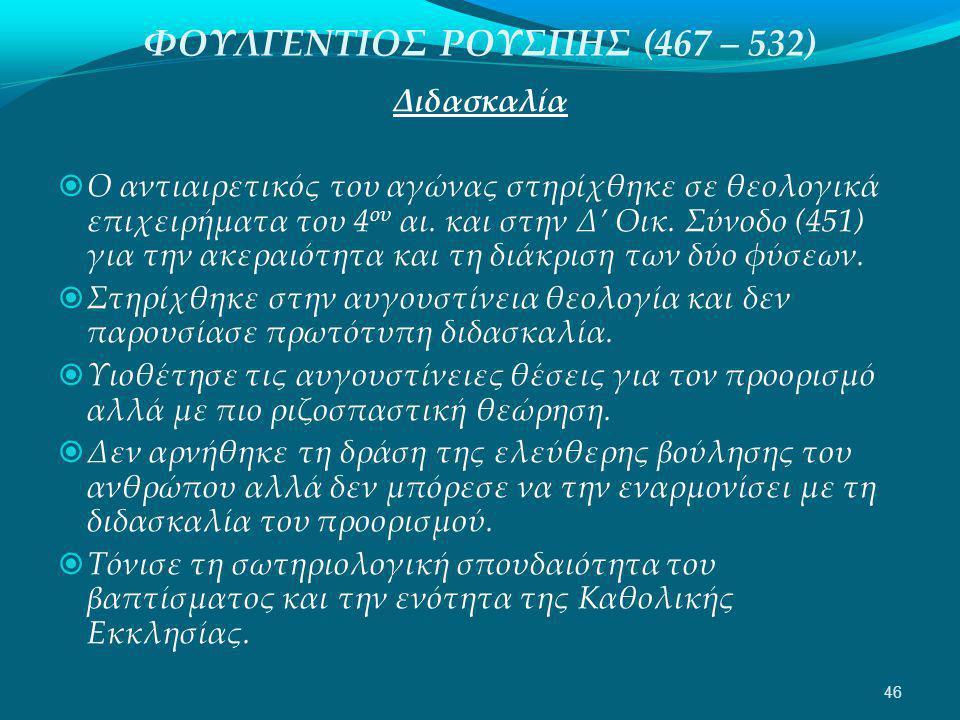 ΦΟΥΛΓΕΝΤΙΟΣ ΡΟΥΣΠΗΣ (467 – 532) Διδασκαλία  Ο αντιαιρετικός του αγώνας στηρίχθηκε σε θεολογικά επιχειρήματα του 4 ου αι.