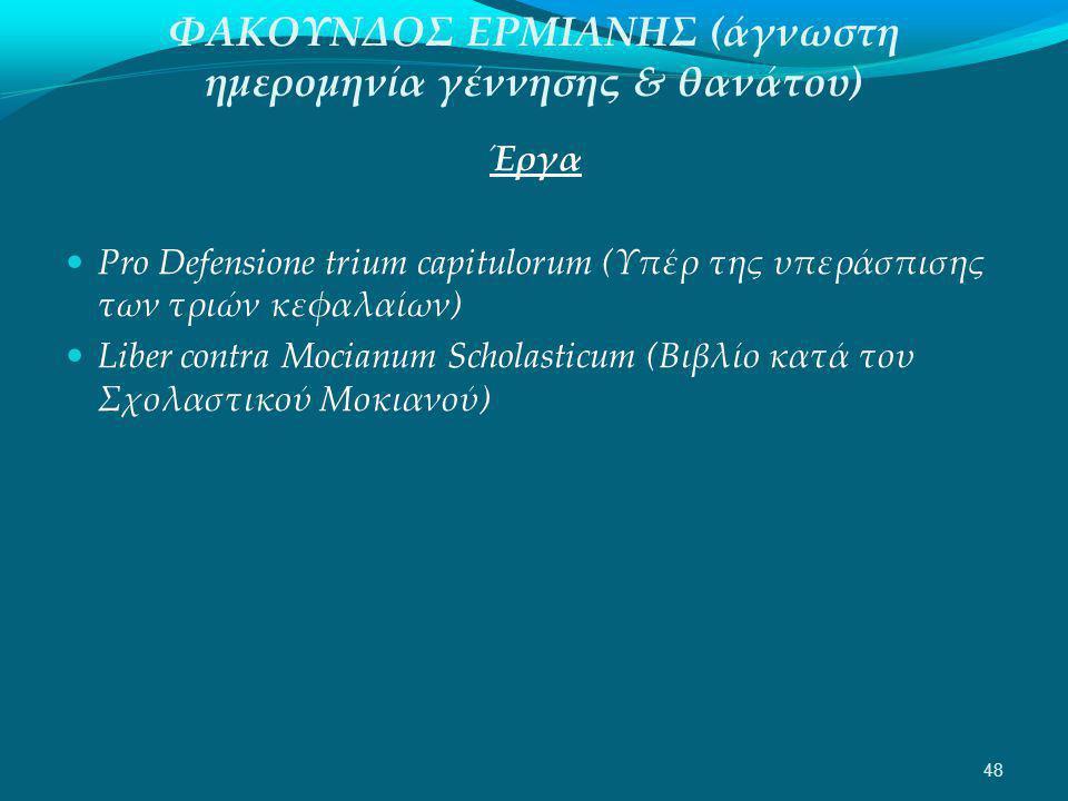 ΦΑΚΟΥΝΔΟΣ ΕΡΜΙΑΝΗΣ (άγνωστη ημερομηνία γέννησης & θανάτου) Έργα  Pro Defensione trium capitulorum (Υπέρ της υπεράσπισης των τριών κεφαλαίων)  Liber contra Mocianum Scholasticum (Βιβλίο κατά του Σχολαστικού Μοκιανού) 48