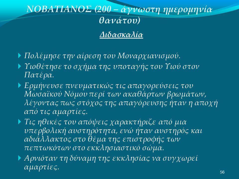 ΝΟΒΑΤΙΑΝΟΣ (200 – άγνωστη ημερομηνία θανάτου) Διδασκαλία  Πολέμησε την αίρεση του Μοναρχιανισμού.