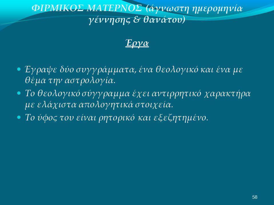 ΦΙΡΜΙΚΟΣ ΜΑΤΕΡΝΟΣ (άγνωστη ημερομηνία γέννησης & θανάτου) Έργα  Έγραψε δύο συγγράμματα, ένα θεολογικό και ένα με θέμα την αστρολογία.