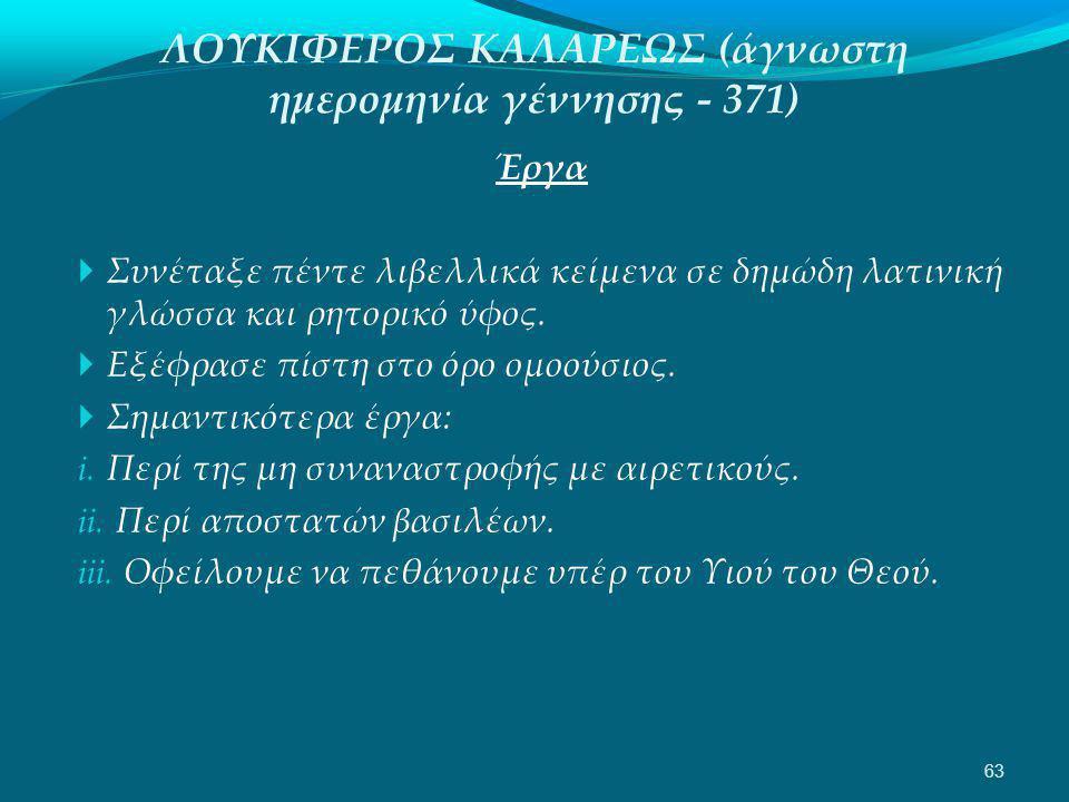 ΛΟΥΚΙΦΕΡΟΣ ΚΑΛΑΡΕΩΣ (άγνωστη ημερομηνία γέννησης - 371) Έργα  Συνέταξε πέντε λιβελλικά κείμενα σε δημώδη λατινική γλώσσα και ρητορικό ύφος.
