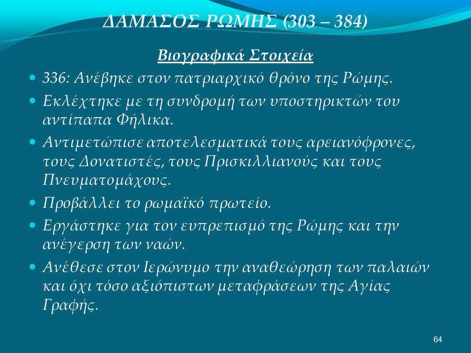 ΔΑΜΑΣΟΣ ΡΩΜΗΣ (303 – 384) Βιογραφικά Στοιχεία  336: Ανέβηκε στον πατριαρχικό θρόνο της Ρώμης.