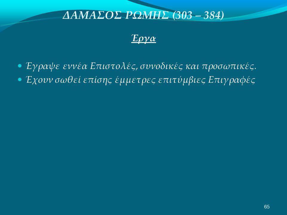 ΔΑΜΑΣΟΣ ΡΩΜΗΣ (303 – 384) Έργα  Έγραψε εννέα Επιστολές, συνοδικές και προσωπικές.