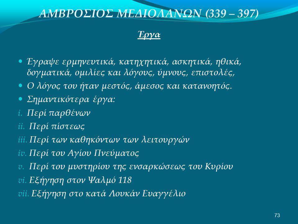ΑΜΒΡΟΣΙΟΣ ΜΕΔΙΟΛΑΝΩΝ (339 – 397) Έργα  Έγραψε ερμηνευτικά, κατηχητικά, ασκητικά, ηθικά, δογματικά, ομιλίες και λόγους, ύμνους, επιστολές,  Ο λόγος του ήταν μεστός, άμεσος και κατανοητός.