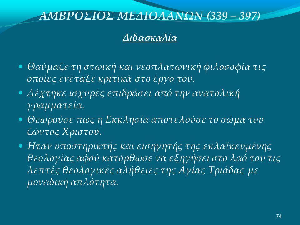 ΑΜΒΡΟΣΙΟΣ ΜΕΔΙΟΛΑΝΩΝ (339 – 397) Διδασκαλία  Θαύμαζε τη στωική και νεοπλατωνική φιλοσοφία τις οποίες ενέταξε κριτικά στο έργο του.