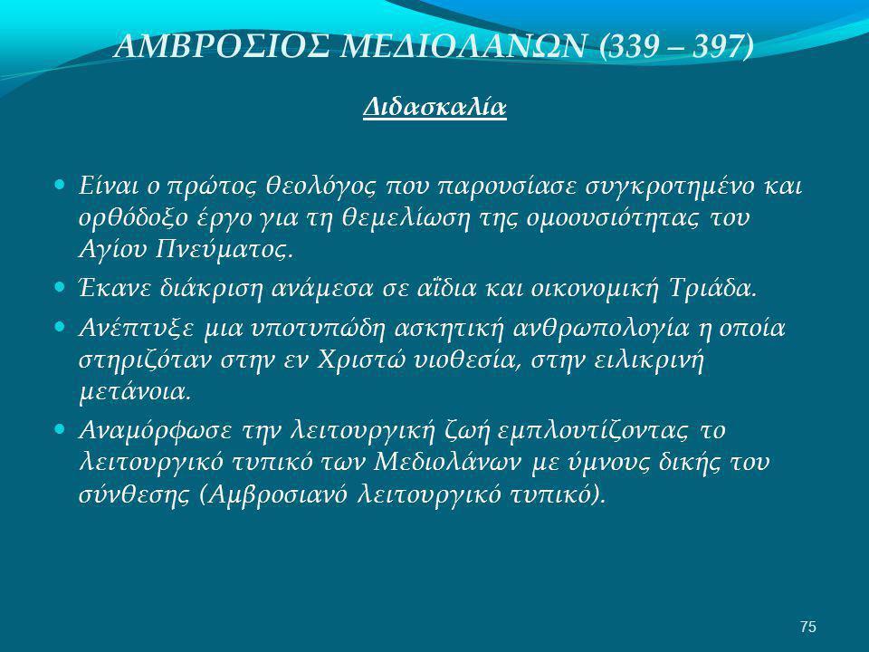 ΑΜΒΡΟΣΙΟΣ ΜΕΔΙΟΛΑΝΩΝ (339 – 397) Διδασκαλία  Είναι ο πρώτος θεολόγος που παρουσίασε συγκροτημένο και ορθόδοξο έργο για τη θεμελίωση της ομοουσιότητας του Αγίου Πνεύματος.