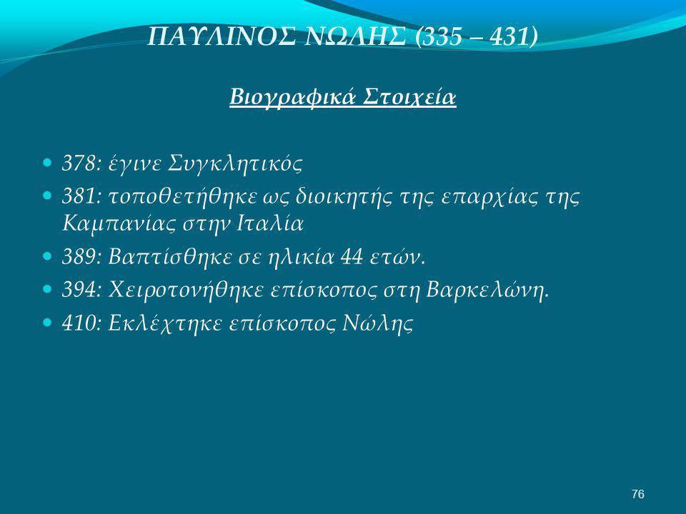 ΠΑΥΛΙΝΟΣ ΝΩΛΗΣ (335 – 431) Βιογραφικά Στοιχεία  378: έγινε Συγκλητικός  381: τοποθετήθηκε ως διοικητής της επαρχίας της Καμπανίας στην Ιταλία  389: Βαπτίσθηκε σε ηλικία 44 ετών.