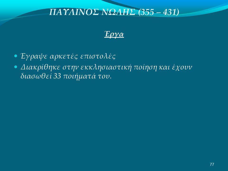 ΠΑΥΛΙΝΟΣ ΝΩΛΗΣ (355 – 431) Έργα  Έγραψε αρκετές επιστολές  Διακρίθηκε στην εκκλησιαστική ποίηση και έχουν διασωθεί 33 ποιήματά του.