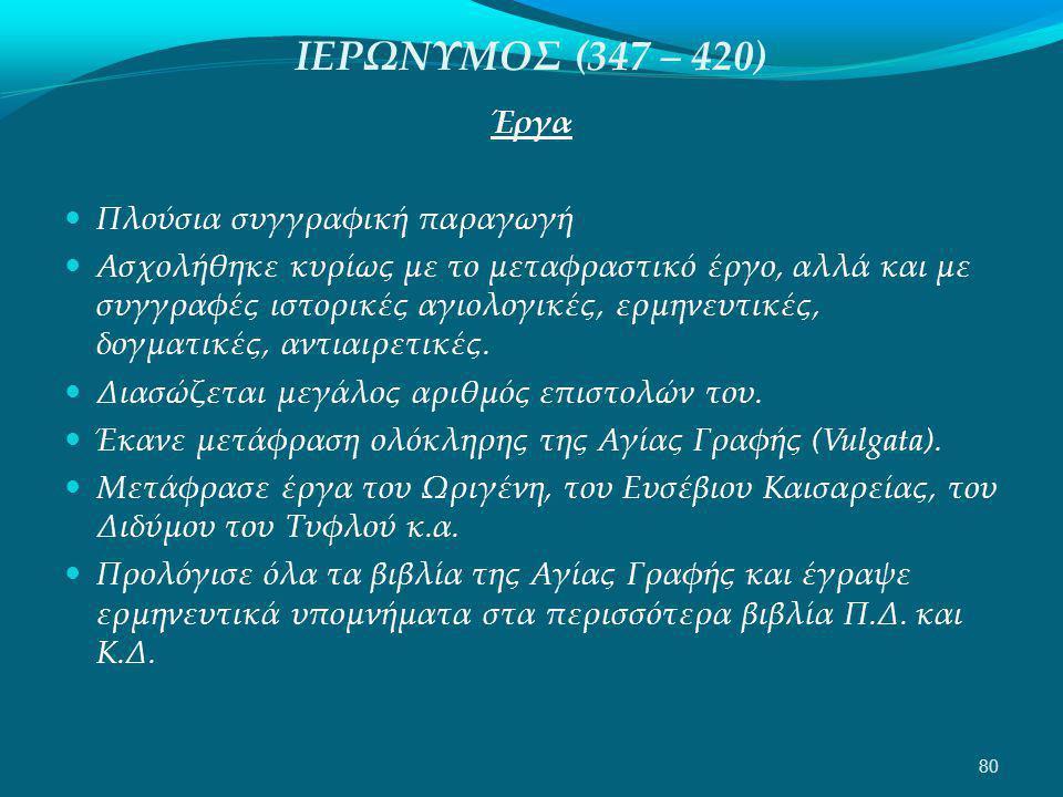 ΙΕΡΩΝΥΜΟΣ (347 – 420) Έργα  Πλούσια συγγραφική παραγωγή  Ασχολήθηκε κυρίως με το μεταφραστικό έργο, αλλά και με συγγραφές ιστορικές αγιολογικές, ερμηνευτικές, δογματικές, αντιαιρετικές.