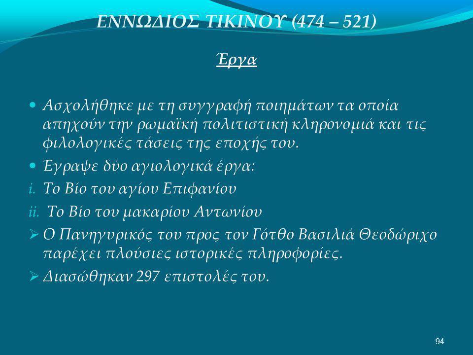 ΕΝΝΩΔΙΟΣ ΤΙΚΙΝΟΥ (474 – 521) Έργα  Ασχολήθηκε με τη συγγραφή ποιημάτων τα οποία απηχούν την ρωμαϊκή πολιτιστική κληρονομιά και τις φιλολογικές τάσεις της εποχής του.