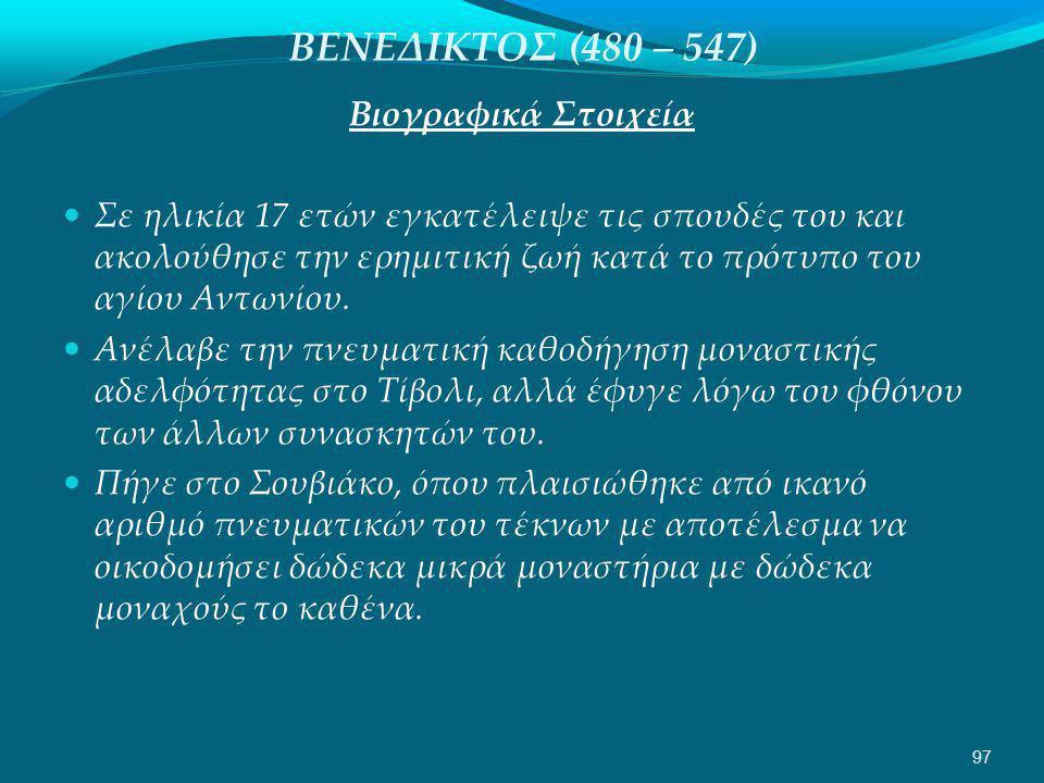 ΒΕΝΕΔΙΚΤΟΣ (480 – 547) Βιογραφικά Στοιχεία  Σε ηλικία 17 ετών εγκατέλειψε τις σπουδές του και ακολούθησε την ερημιτική ζωή κατά το πρότυπο του αγίου Αντωνίου.