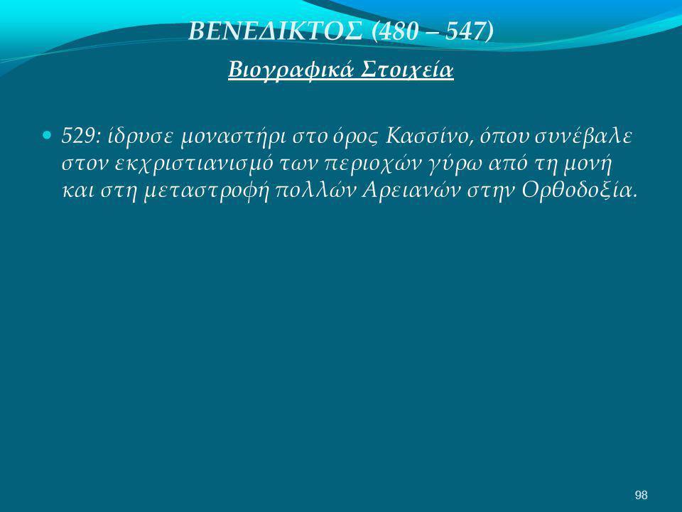 ΒΕΝΕΔΙΚΤΟΣ (480 – 547) Βιογραφικά Στοιχεία  529: ίδρυσε μοναστήρι στο όρος Κασσίνο, όπου συνέβαλε στον εκχριστιανισμό των περιοχών γύρω από τη μονή και στη μεταστροφή πολλών Αρειανών στην Ορθοδοξία.