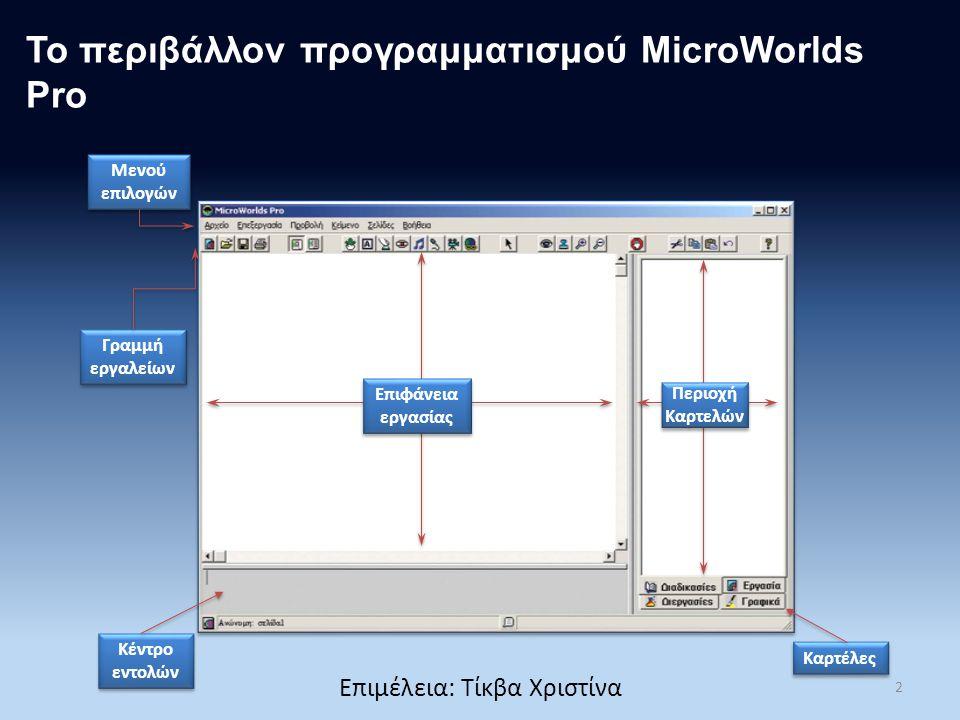 Το περιβάλλον προγραμματισμού MicroWorlds Pro Μενού επιλογών Γραμμή εργαλείων Κέντρο εντολών Καρτέλες Επιφάνεια εργασίας Περιοχή Καρτελών 2 Επιμέλεια: Τίκβα Χριστίνα