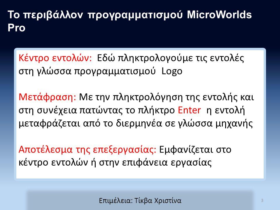 Κέντρο εντολών: Εδώ πληκτρολογούμε τις εντολές στη γλώσσα προγραμματισμού Logo Μετάφραση: Με την πληκτρολόγηση της εντολής και στη συνέχεια πατώντας το πλήκτρο Enter η εντολή μεταφράζεται από το διερμηνέα σε γλώσσα μηχανής Αποτέλεσμα της επεξεργασίας: Εμφανίζεται στο κέντρο εντολών ή στην επιφάνεια εργασίας Το περιβάλλον προγραμματισμού MicroWorlds Pro 3 Επιμέλεια: Τίκβα Χριστίνα