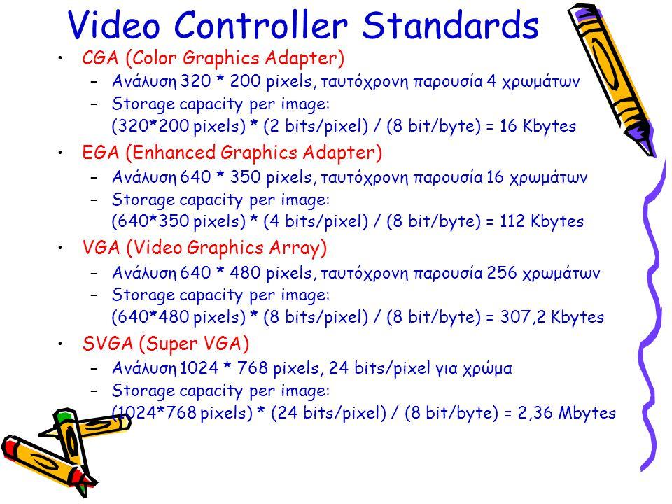 Video Controller Standards •CGA (Color Graphics Adapter) –Ανάλυση 320 * 200 pixels, ταυτόχρονη παρουσία 4 χρωμάτων –Storage capacity per image: (320*200 pixels) * (2 bits/pixel) / (8 bit/byte) = 16 Kbytes •EGA (Enhanced Graphics Adapter) –Ανάλυση 640 * 350 pixels, ταυτόχρονη παρουσία 16 χρωμάτων –Storage capacity per image: (640*350 pixels) * (4 bits/pixel) / (8 bit/byte) = 112 Kbytes •VGA (Video Graphics Array) –Ανάλυση 640 * 480 pixels, ταυτόχρονη παρουσία 256 χρωμάτων –Storage capacity per image: (640*480 pixels) * (8 bits/pixel) / (8 bit/byte) = 307,2 Kbytes •SVGA (Super VGA) –Ανάλυση 1024 * 768 pixels, 24 bits/pixel για χρώμα –Storage capacity per image: (1024*768 pixels) * (24 bits/pixel) / (8 bit/byte) = 2,36 Mbytes