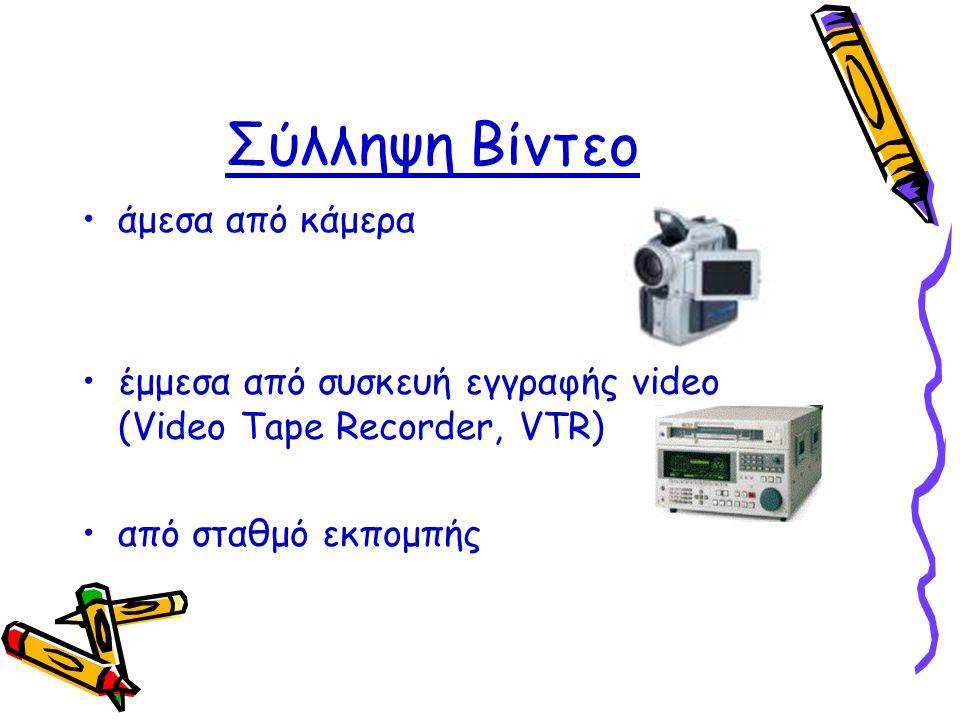 Σύλληψη Βίντεο •άμεσα από κάμερα •έμμεσα από συσκευή εγγραφής video (Video Tape Recorder, VTR) •από σταθμό εκπομπής