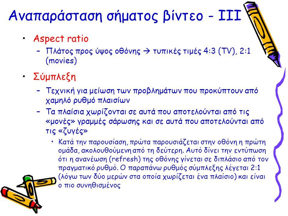 Αναπαράσταση σήματος βίντεο - ΙII •Aspect ratio –Πλάτος προς ύψος οθόνης  τυπικές τιμές 4:3 (TV), 2:1 (movies) •Σύμπλεξη –Τεχνική για μείωση των προβ