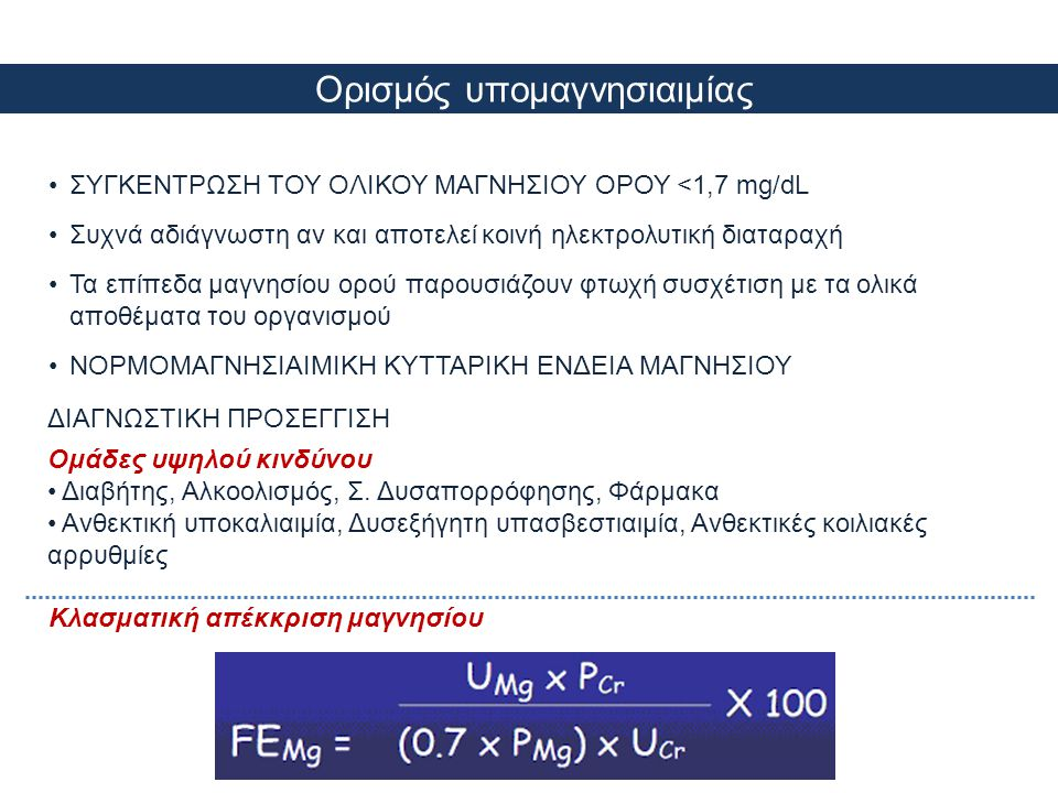 Ορισμός υπομαγνησιαιμίας •ΣΥΓΚΕΝΤΡΩΣΗ ΤΟΥ ΟΛΙΚΟΥ ΜΑΓΝΗΣΙΟΥ ΟΡΟΥ <1,7 mg/dL •Συχνά αδιάγνωστη αν και αποτελεί κοινή ηλεκτρολυτική διαταραχή •Τα επίπεδα