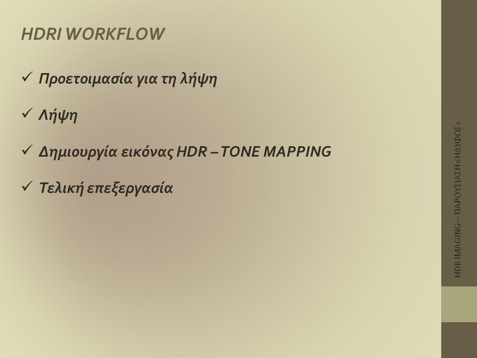 HDR IMAGING – ΠΑΡΟΥΣΙΑΣΗ «ΗΔΥΦΩΣ» HDRI WORKFLOW  Προετοιμασία για τη λήψη  Λήψη  Δημιουργία εικόνας HDR – TONE MAPPING  Τελική επεξεργασία