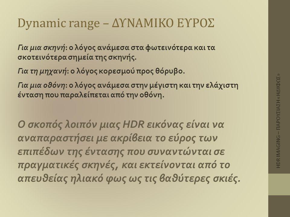 Dynamic range – ΔΥΝΑΜΙΚΟ ΕΥΡΟΣ Για μια σκηνή: ο λόγος ανάμεσα στα φωτεινότερα και τα σκοτεινότερα σημεία της σκηνής. Για τη μηχανή: ο λόγος κορεσμού π