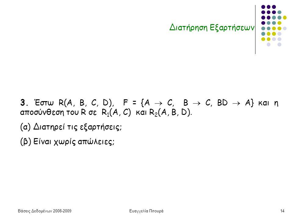 Βάσεις Δεδομένων 2008-2009Ευαγγελία Πιτουρά14 Διατήρηση Εξαρτήσεων 3. Έστω R(A, B, C, D), F = {A  C, B  C, ΒD  A} και η αποσύνθεση του R σε R 1 (A,