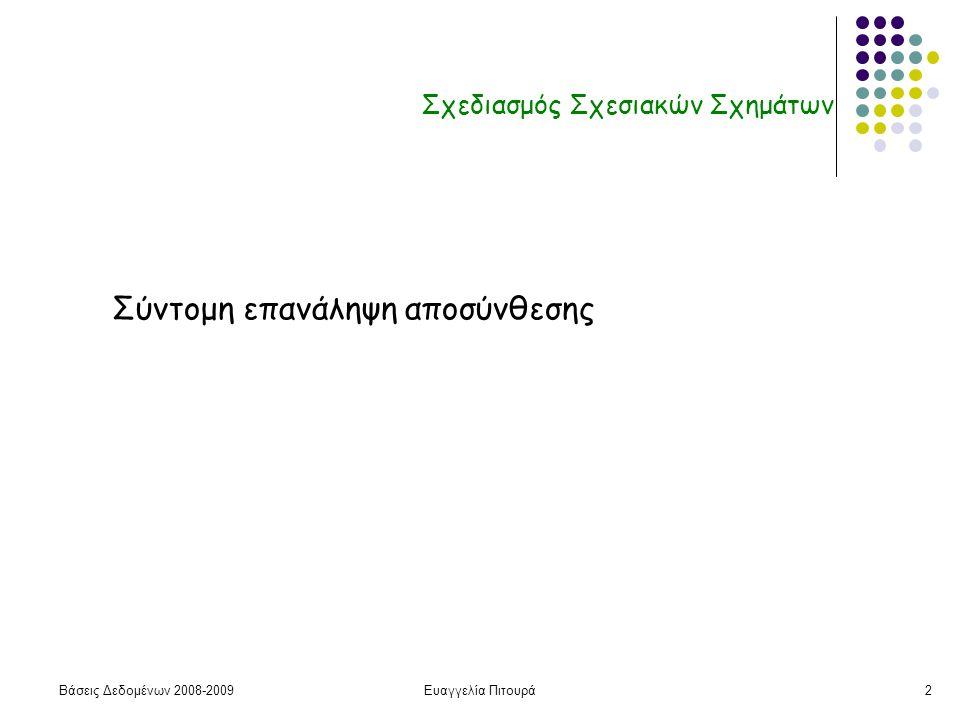 Βάσεις Δεδομένων 2008-2009Ευαγγελία Πιτουρά2 Σχεδιασμός Σχεσιακών Σχημάτων Σύντομη επανάληψη αποσύνθεσης