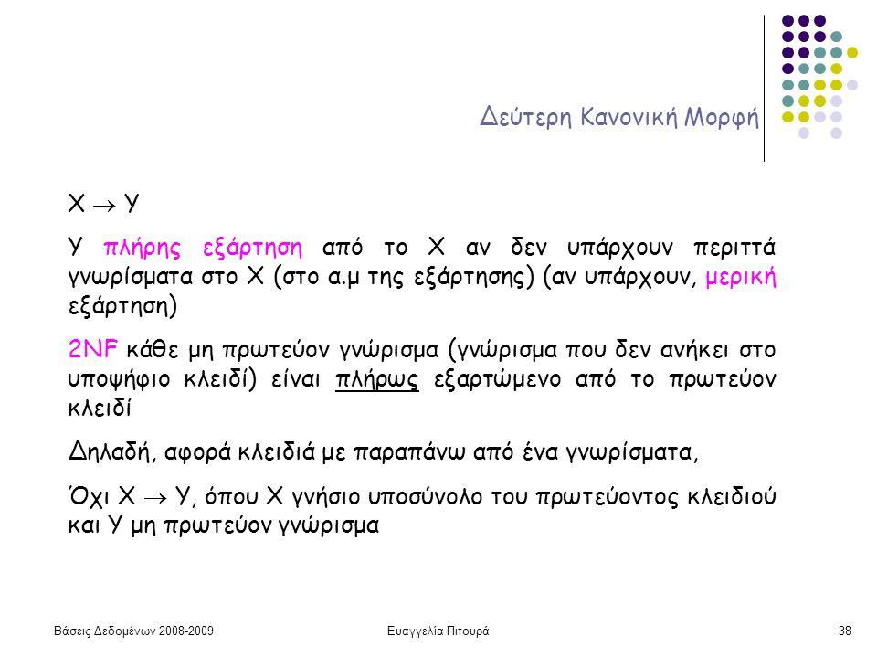 Βάσεις Δεδομένων 2008-2009Ευαγγελία Πιτουρά38 Δεύτερη Κανονική Μορφή X  Y Υ πλήρης εξάρτηση από το Χ αν δεν υπάρχουν περιττά γνωρίσματα στο X (στο α.