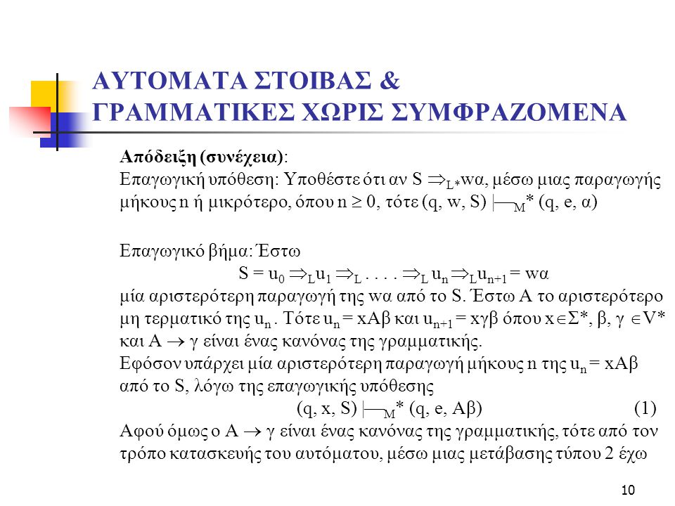 10 ΑΥΤΟΜΑΤΑ ΣΤΟΙΒΑΣ & ΓΡΑΜΜΑΤΙΚΕΣ ΧΩΡΙΣ ΣΥΜΦΡΑΖΟΜΕΝΑ Απόδειξη (συνέχεια): Επαγωγική υπόθεση: Υποθέστε ότι αν S  L* wα, μέσω μιας παραγωγής μήκους n ή μικρότερο, όπου n  0, τότε (q, w, S) |  M * (q, e, α) Επαγωγικό βήμα: Έστω S = u 0  L u 1  L....