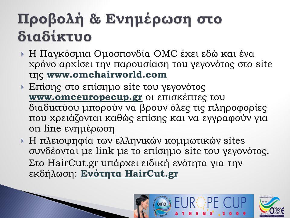  Η Παγκόσμια Ομοσπονδία OMC έχει εδώ και ένα χρόνο αρχίσει την παρουσίαση του γεγονότος στο site της www.omchairworld.com www.omchairworld.com  Επίσης στο επίσημο site του γεγονότος www.omceuropecup.gr οι επισκέπτες του διαδικτύου μπορούν να βρουν όλες τις πληροφορίες που χρειάζονται καθώς επίσης και να εγγραφούν για on line ενημέρωση www.omceuropecup.gr  Η πλειοψηφία των ελληνικών κομμωτικών sites συνδέονται με link με το επίσημο site του γεγονότος.