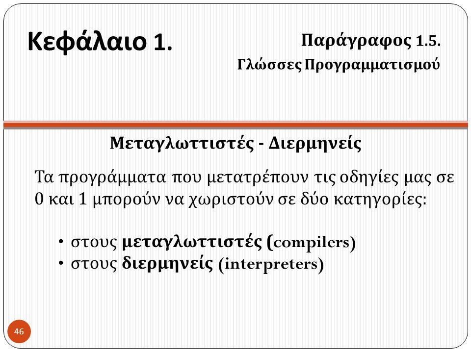 Κεφάλαιο 1. Παράγραφος 1.5. Γλώσσες Προγραμματισμού 46 Μεταγλωττιστές - Διερμηνείς Τα προγράμματα που μετατρέπουν τις οδηγίες μας σε 0 και 1 μπορούν ν