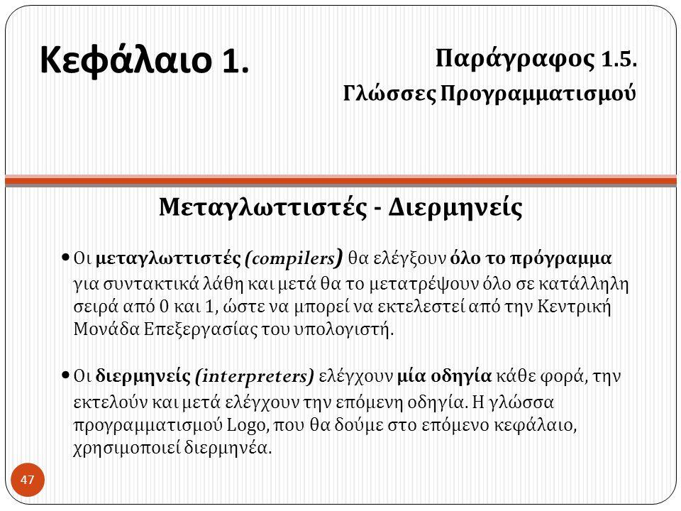 Κεφάλαιο 1. Παράγραφος 1.5. Γλώσσες Προγραμματισμού 47 Μεταγλωττιστές - Διερμηνείς • Οι μεταγλωττιστές ( compilers) θα ελέγξουν όλο το πρόγραμμα για σ