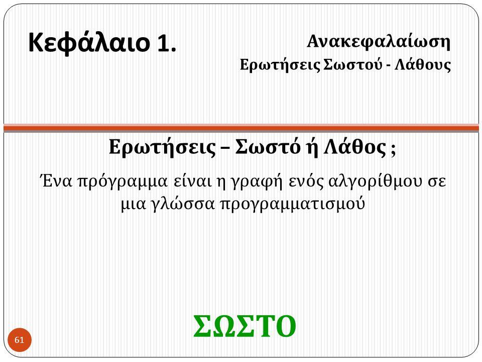 Κεφάλαιο 1. Ερωτήσεις – Σωστό ή Λάθος ; Ανακεφαλαίωση Ερωτήσεις Σωστού - Λάθους 61 Ένα πρόγραμμα είναι η γραφή ενός αλγορίθμου σε μια γλώσσα προγραμμα