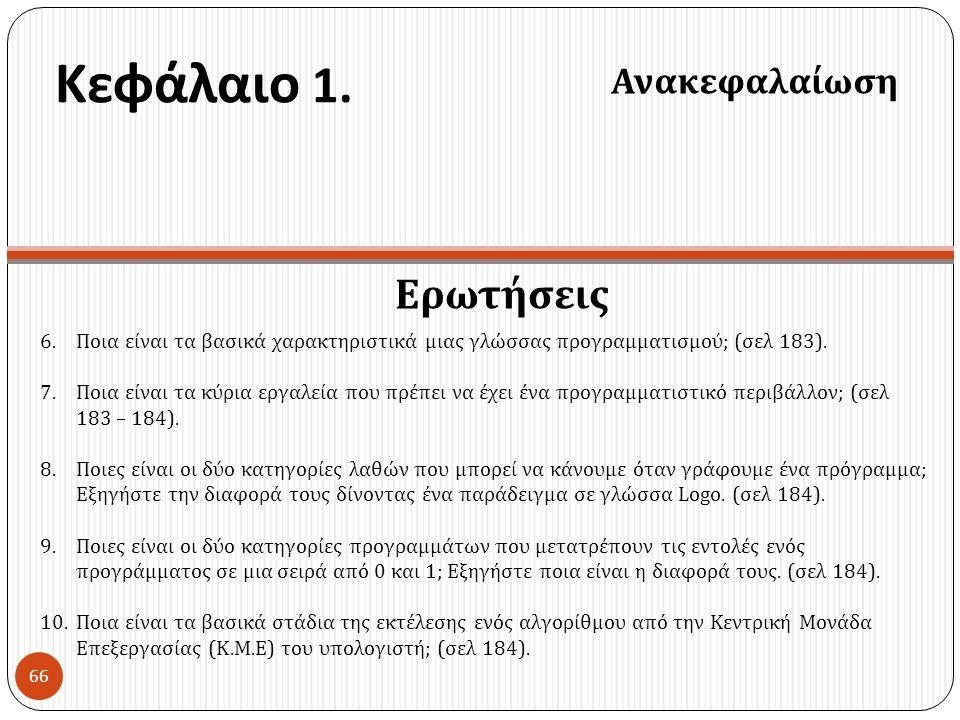 Κεφάλαιο 1. Ερωτήσεις Ανακεφαλαίωση 66 6.Ποια είναι τα βασικά χαρακτηριστικά μιας γλώσσας προγραμματισμού ; ( σελ 183). 7.Ποια είναι τα κύρια εργαλεία