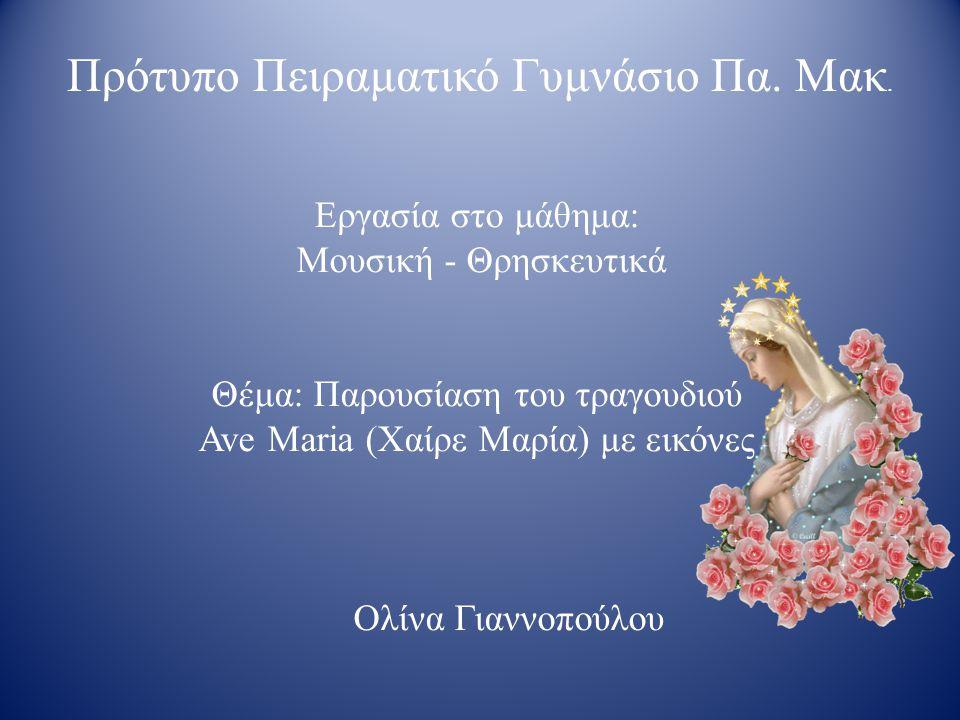 Εργασία στο μάθημα: Μουσική - Θρησκευτικά Θέμα: Παρουσίαση του τραγουδιού Ave Maria (Χαίρε Μαρία) με εικόνες Ολίνα Γιαννοπούλου Πρότυπο Πειραματικό Γυμνάσιο Πα.