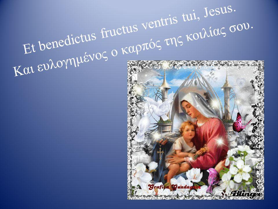 Et benedictus fructus ventris tui, Jesus. Και ευλογημένος ο καρπός της κοιλίας σου.