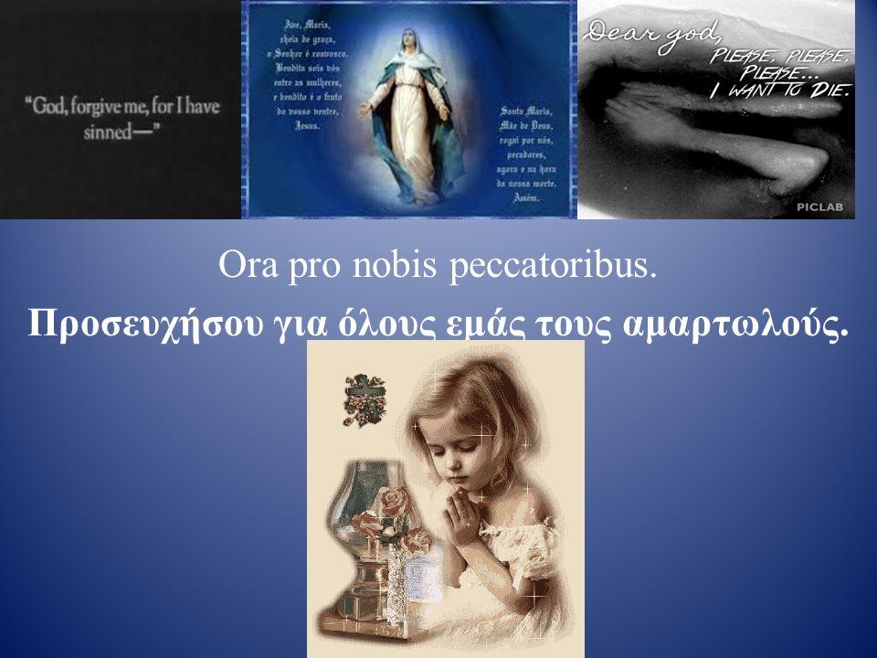 Ora pro nobis peccatoribus. Προσευχήσου για όλους εμάς τους αμαρτωλούς.