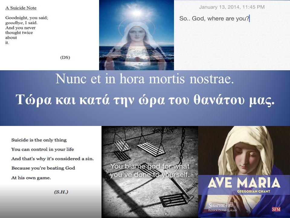 Νunc et in hora mortis nostrae. Τώρα και κατά την ώρα του θανάτου μας.