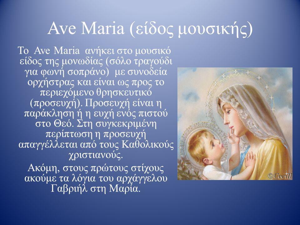 Ave Maria (είδος μουσικής) Το Ave Maria ανήκει στο μουσικό είδος της μονωδίας (σόλο τραγούδι για φωνή σοπράνο) με συνοδεία ορχήστρας και είναι ως προς το περιεχόμενο θρησκευτικό (προσευχή).