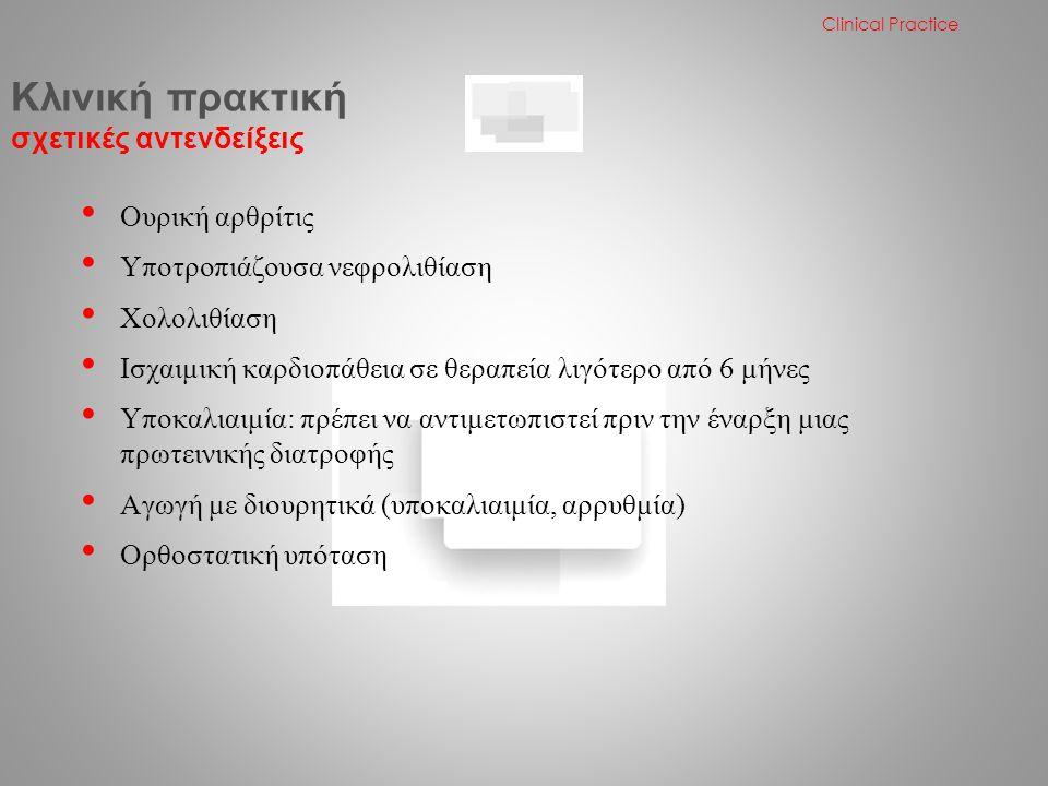 • Ουρική αρθρίτις • Υποτροπιάζουσα νεφρολιθίαση • Χολολιθίαση • Ισχαιμική καρδιοπάθεια σε θεραπεία λιγότερο από 6 μήνες • Υποκαλιαιμία: πρέπει να αντιμετωπιστεί πριν την έναρξη μιας πρωτεινικής διατροφής • Αγωγή με διουρητικά (υποκαλιαιμία, αρρυθμία) • Ορθοστατική υπόταση Κλινική πρακτική σχετικές αντενδείξεις Clinical Practice