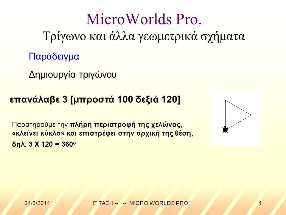 24/6/2014Γ' ΤΑΞΗ -- -- MICRO WORLDS PRO 14 MicroWorlds Pro. Τρίγωνο και άλλα γεωμετρικά σχήματα Δημιουργία τριγώνου Παράδειγμα επανάλαβε 3 [μπροστά 10