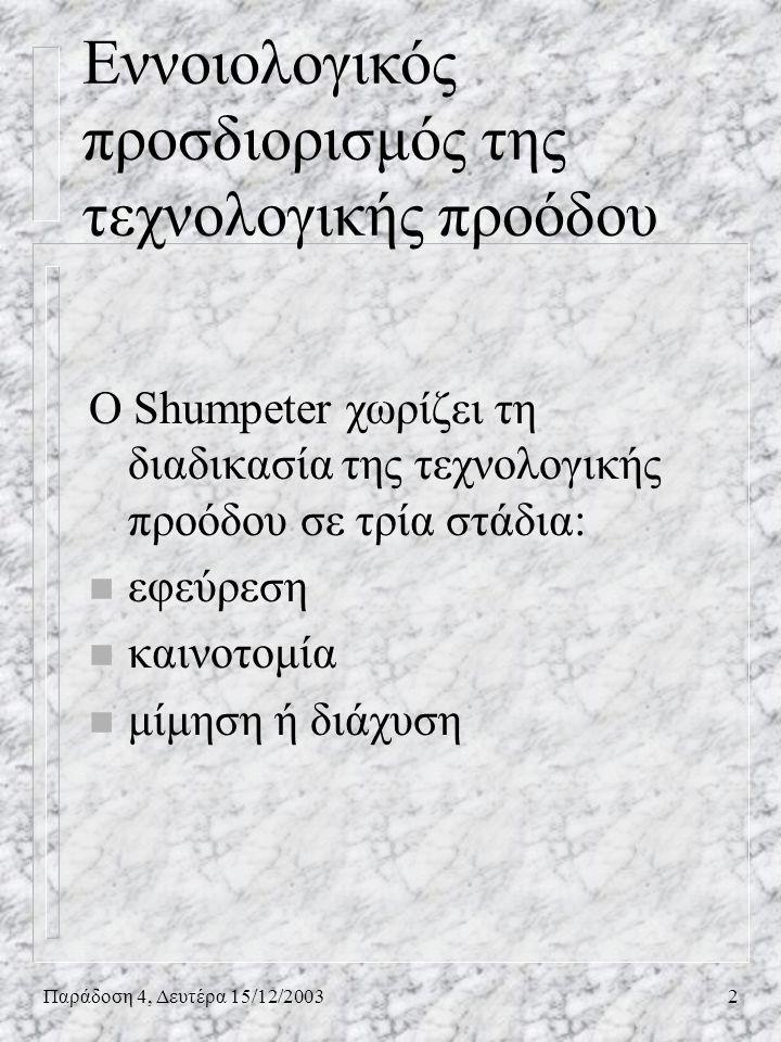 Παράδοση 4, Δευτέρα 15/12/20032 Εννοιολογικός προσδιορισμός της τεχνολογικής προόδου O Shumpeter χωρίζει τη διαδικασία της τεχνολογικής προόδου σε τρί