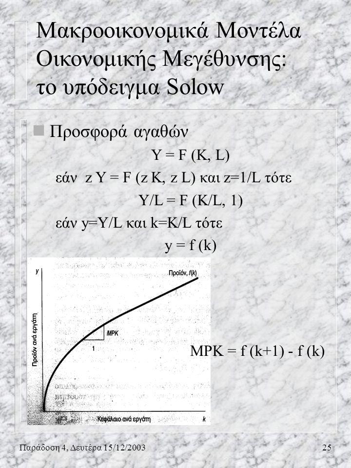 Παράδοση 4, Δευτέρα 15/12/200325 nΠροσφορά αγαθών Υ = F (K, L) εάν z Y = F (z K, z L) και z=1/L τότε Y/L = F (K/L, 1) εάν y=Y/L και k=K/L τότε y = f (