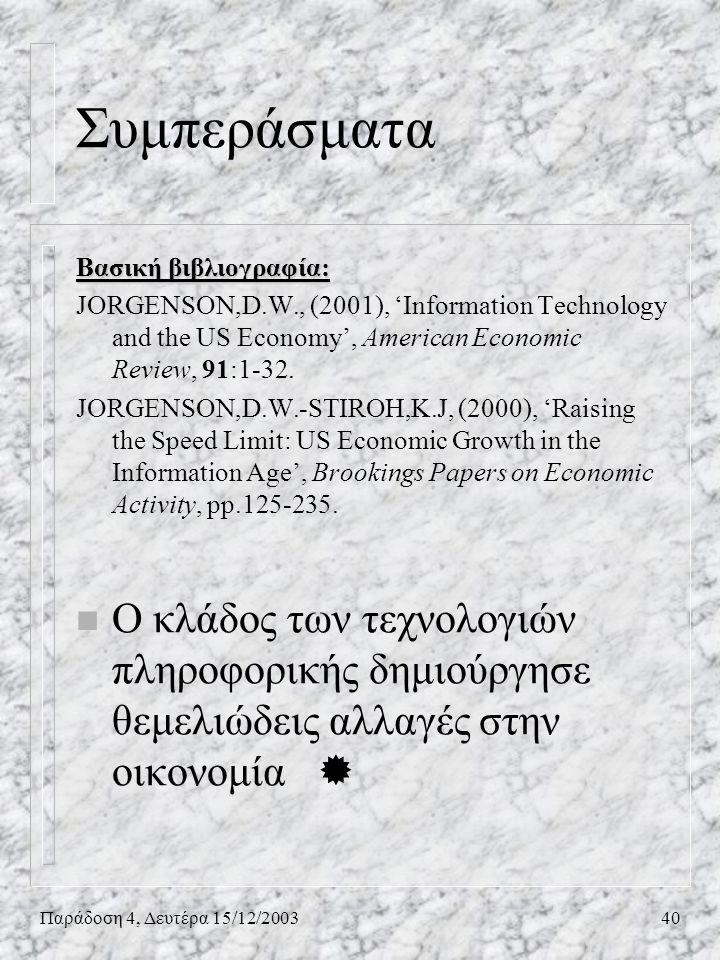 Παράδοση 4, Δευτέρα 15/12/200340 Συμπεράσματα Βασική βιβλιογραφία: JORGENSON,D.W., (2001), 'Information Technology and the US Economy', American Econo