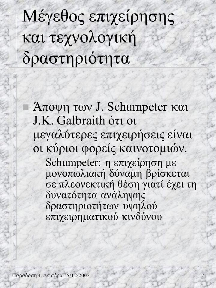 Παράδοση 4, Δευτέρα 15/12/20037 Μέγεθος επιχείρησης και τεχνολογική δραστηριότητα n Άποψη των J. Schumpeter και J.K. Galbraith ότι οι μεγαλύτερες επιχ