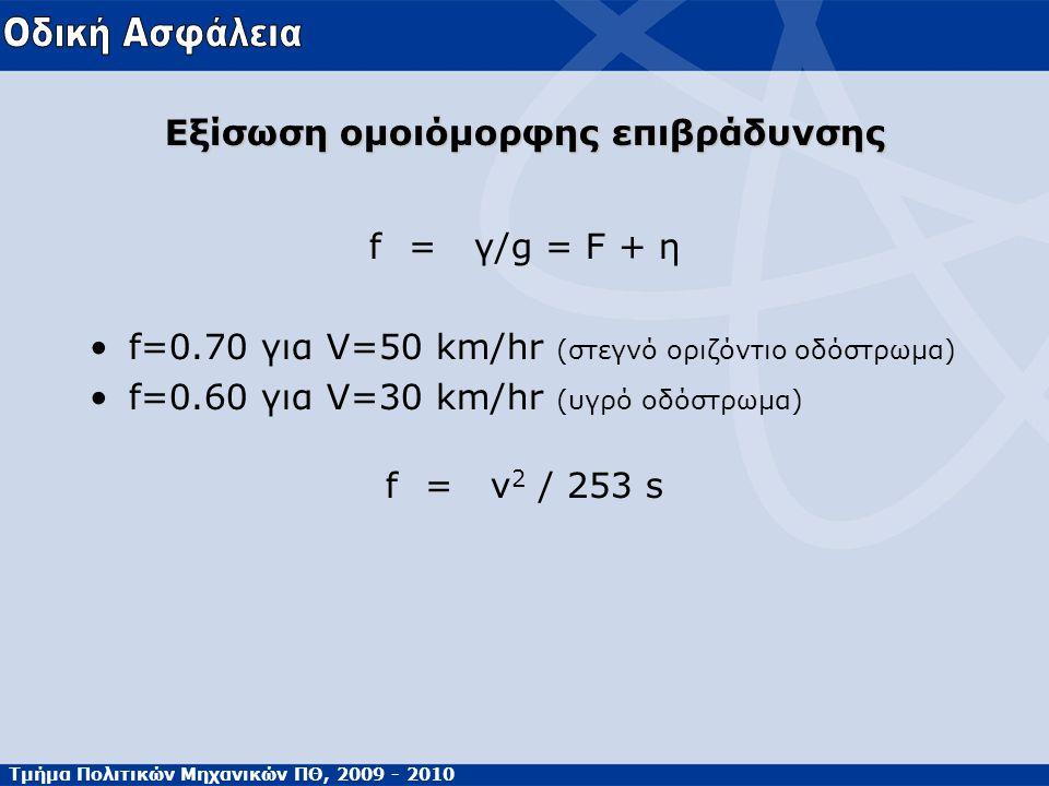 Τμήμα Πολιτικών Μηχανικών ΠΘ, 2009 - 2010 Εξίσωση ομοιόμορφης επιβράδυνσης f=γ/g = F + η •f=0.70 για V=50 km/hr (στεγνό οριζόντιο οδόστρωμα) •f=0.60 για V=30 km/hr (υγρό οδόστρωμα) f=v 2 / 253 s