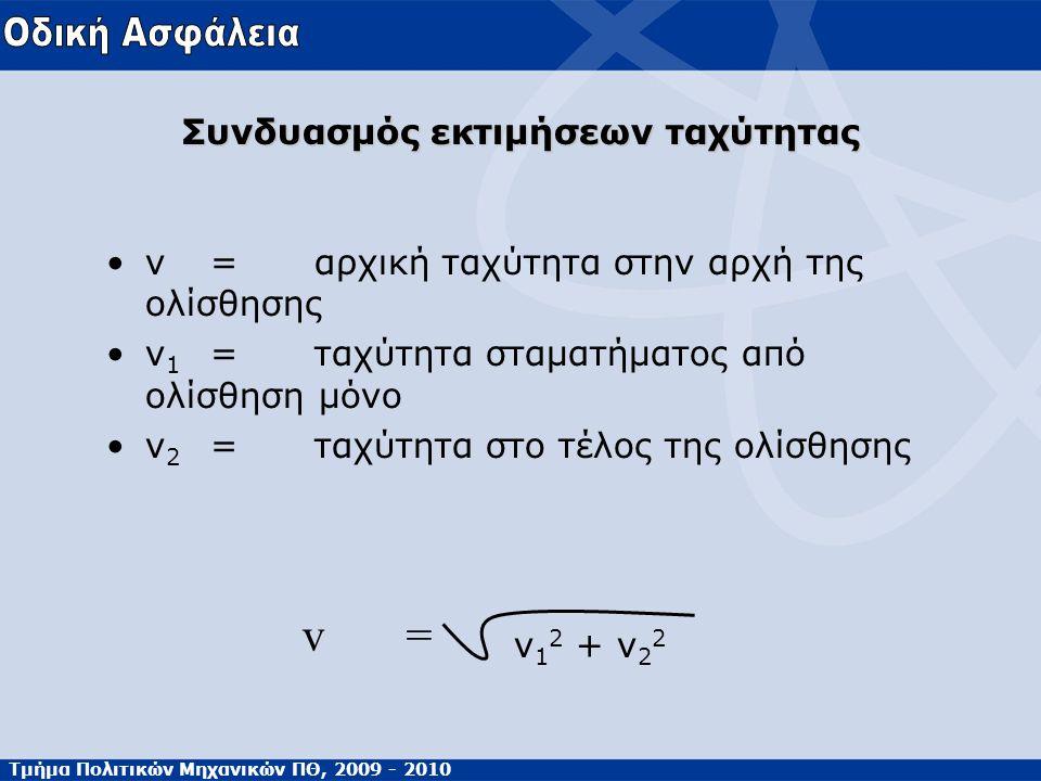 Τμήμα Πολιτικών Μηχανικών ΠΘ, 2009 - 2010 Συνδυασμός εκτιμήσεων ταχύτητας •v=αρχική ταχύτητα στην αρχή της ολίσθησης •v 1 =ταχύτητα σταματήματος από ολίσθηση μόνο •v 2 =ταχύτητα στο τέλος της ολίσθησης v 1 2 + v 2 2 v=v=