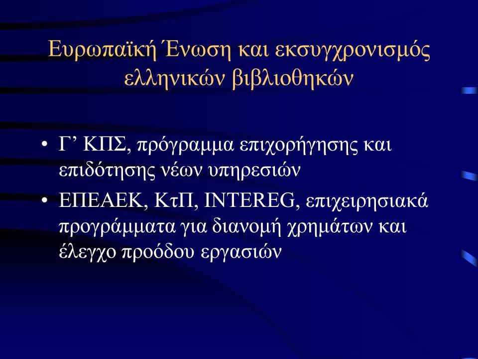 Ευρωπαϊκή Ένωση και εκσυγχρονισμός ελληνικών βιβλιοθηκών •Γ' ΚΠΣ, πρόγραμμα επιχορήγησης και επιδότησης νέων υπηρεσιών •ΕΠΕΑΕΚ, ΚτΠ, INTEREG, επιχειρησιακά προγράμματα για διανομή χρημάτων και έλεγχο προόδου εργασιών